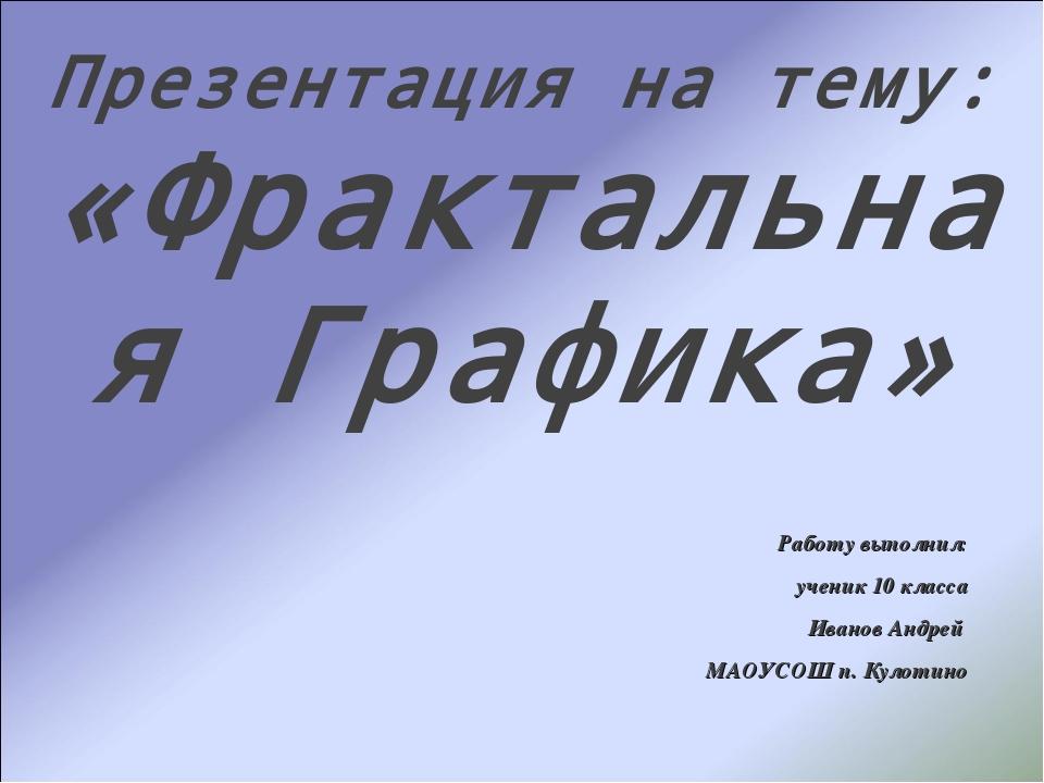 Работу выполнил: ученик 10 класса Иванов Андрей МАОУСОШ п. Кулотино Презентац...