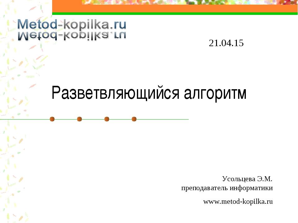 Разветвляющийся алгоритм * Усольцева Э.М. преподаватель информатики www.metod...
