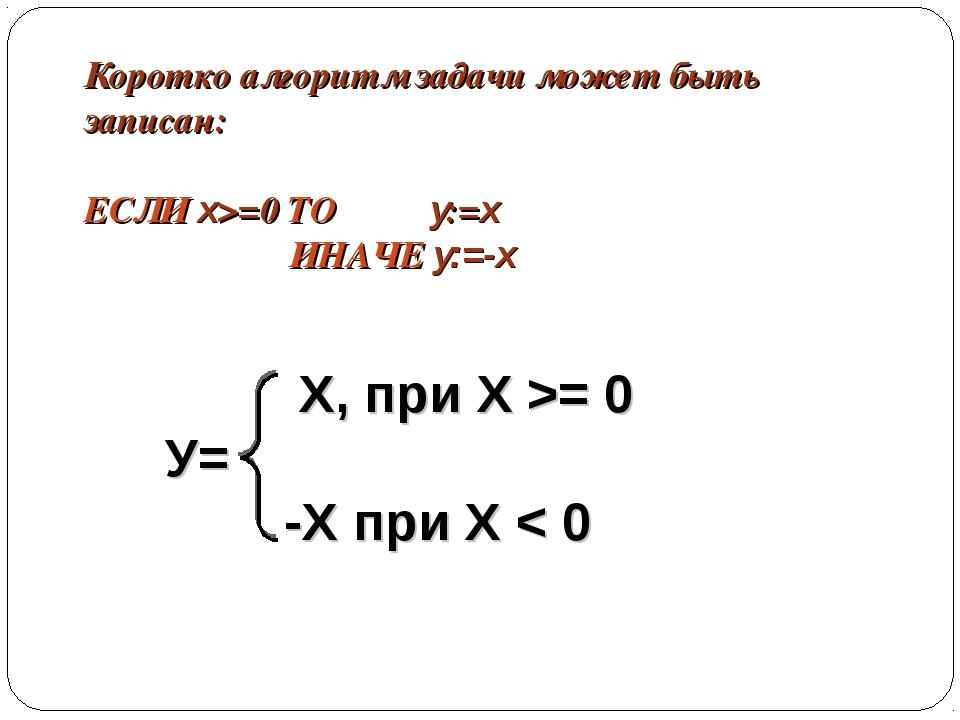 Коротко алгоритм задачи может быть записан: ЕСЛИ x>=0 ТО y:=x ИНАЧЕ y:=-x Х,...