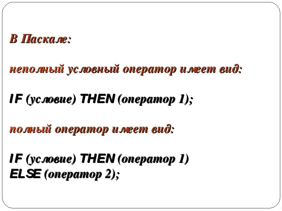 В Паскале: неполный условный оператор имеет вид: IF (условие) THEN (оператор...