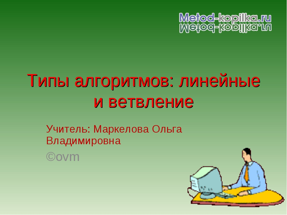 Типы алгоритмов: линейные и ветвление Учитель: Маркелова Ольга Владимировна ©...