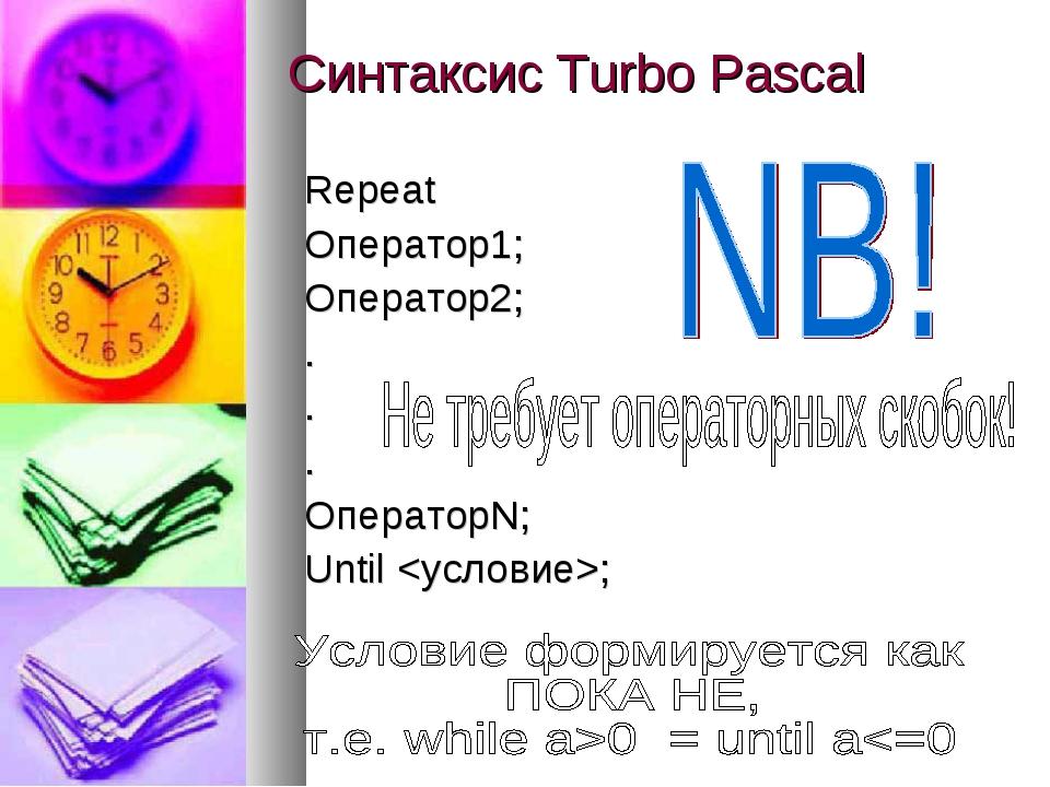 Синтаксис Turbo Pascal Repeat Оператор1; Оператор2; . . . ОператорN; Until ;