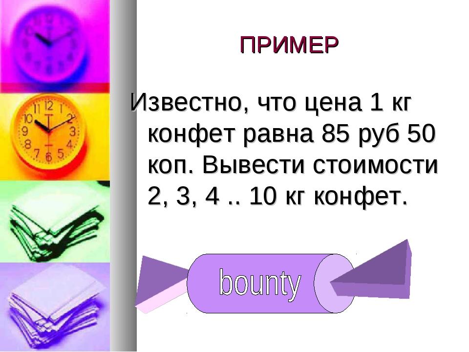 ПРИМЕР Известно, что цена 1 кг конфет равна 85 руб 50 коп. Вывести стоимости...