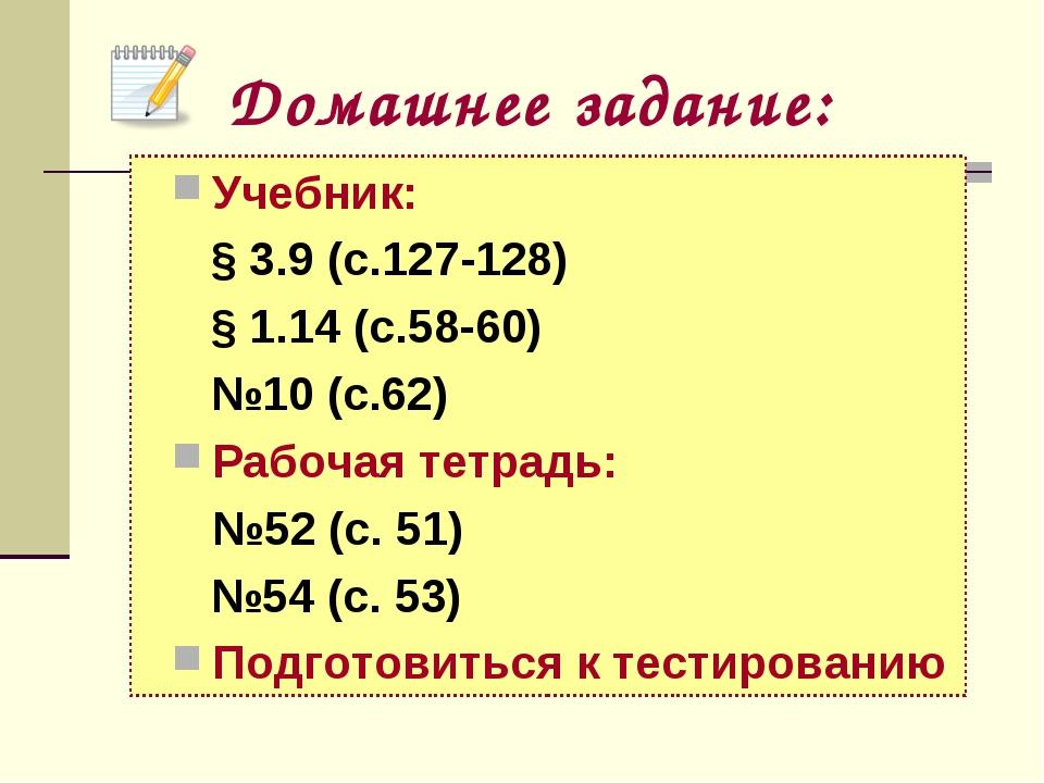 Домашнее задание: Учебник: § 3.9 (с.127-128) § 1.14 (с.58-60) №10 (с.62) Рабо...