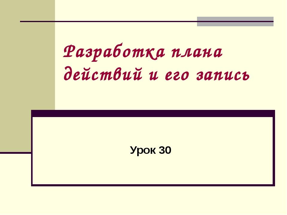 Разработка плана действий и его запись Урок 30