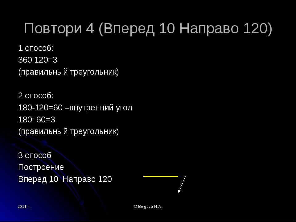 2011 г. © Bolgova N.A. Повтори 4 (Вперед 10 Направо 120) 1 способ: 360:120=3...