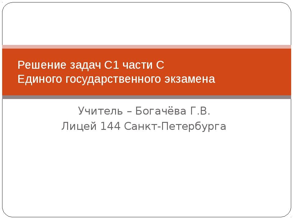 Учитель – Богачёва Г.В. Лицей 144 Санкт-Петербурга Решение задач С1 части С Е...