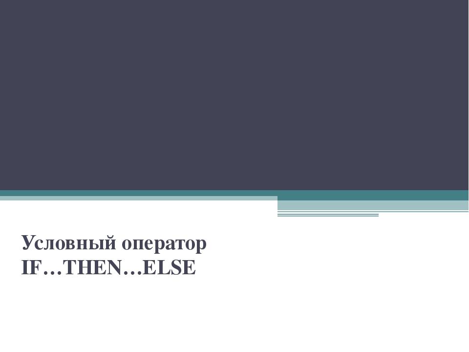 Условный оператор IF…THEN…ELSE