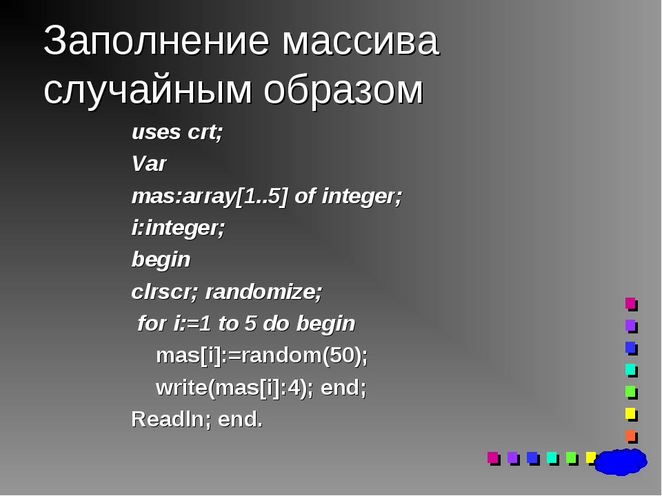 Заполнение массива случайным образом uses crt; Var mas:array[1..5] of integer...