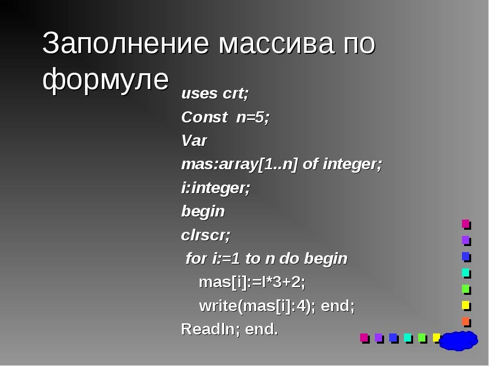 Заполнение массива по формуле uses crt; Const n=5; Var mas:array[1..n] of int...