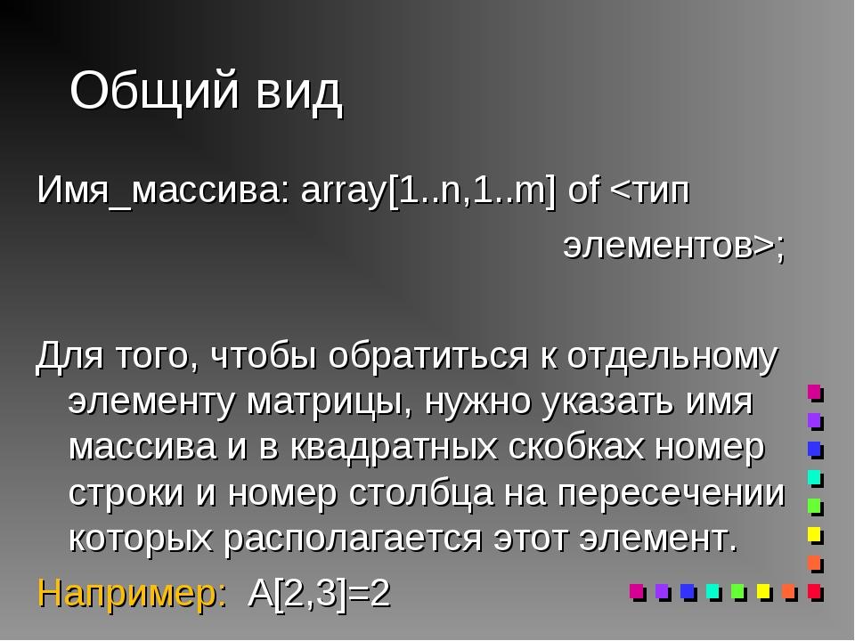 Общий вид Имя_массива: array[1..n,1..m] of ; Для того, чтобы обратиться к отд...