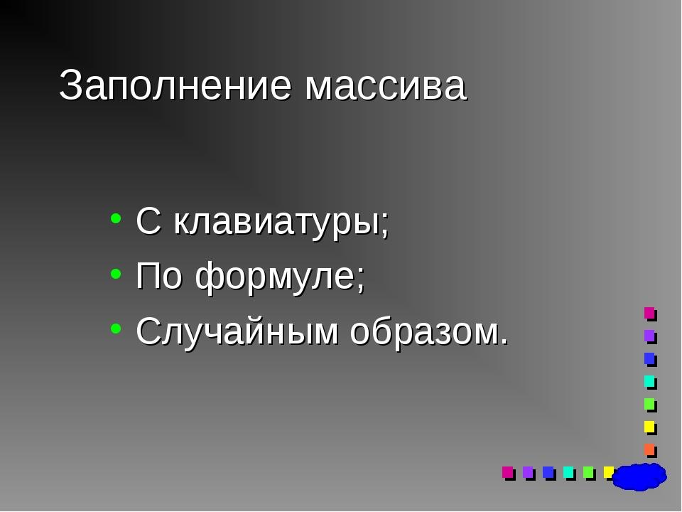 Заполнение массива С клавиатуры; По формуле; Случайным образом.