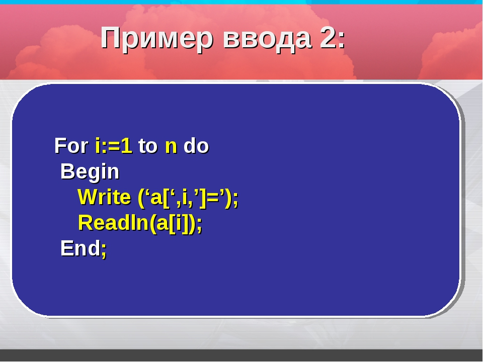 For i:=1 to n do Begin Write ('a[',i,']='); Readln(a[i]); End; Пример ввода 2: