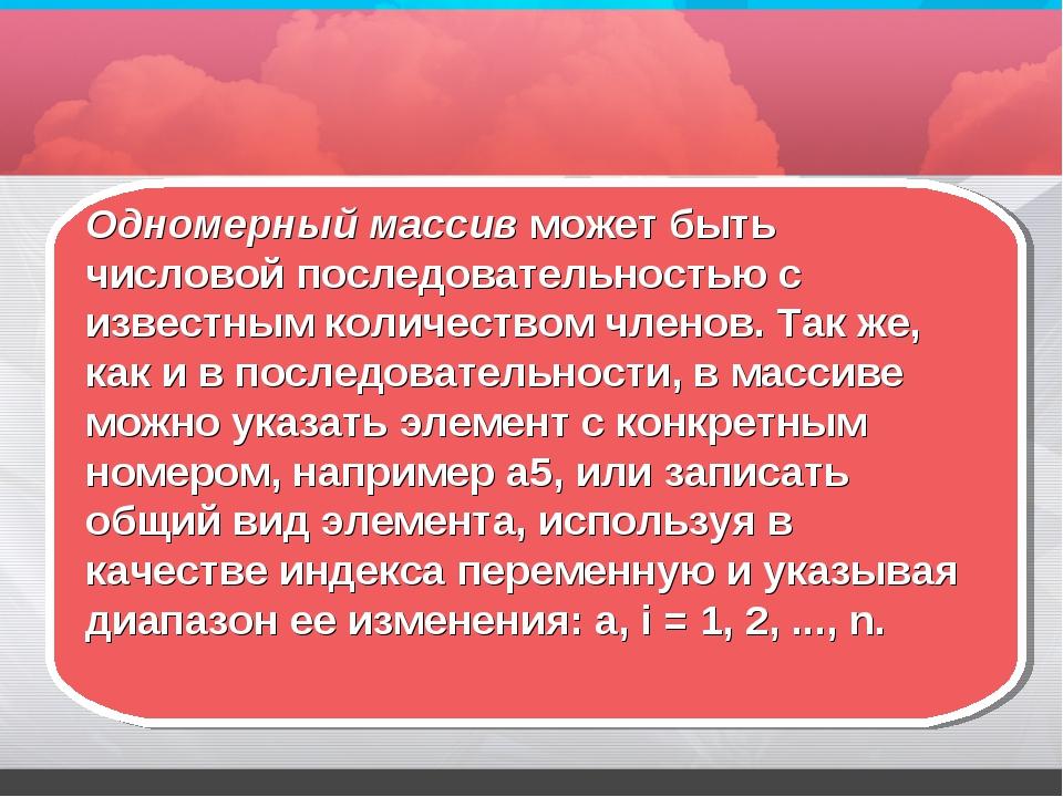 Одномерный массив может быть числовой последовательностью с известным количес...