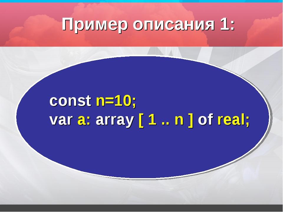 const n=10; var а: array [ 1 .. n ] оf real; Пример описания 1: