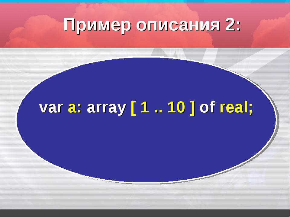 var а: array [ 1 .. 10 ] оf real; Пример описания 2: