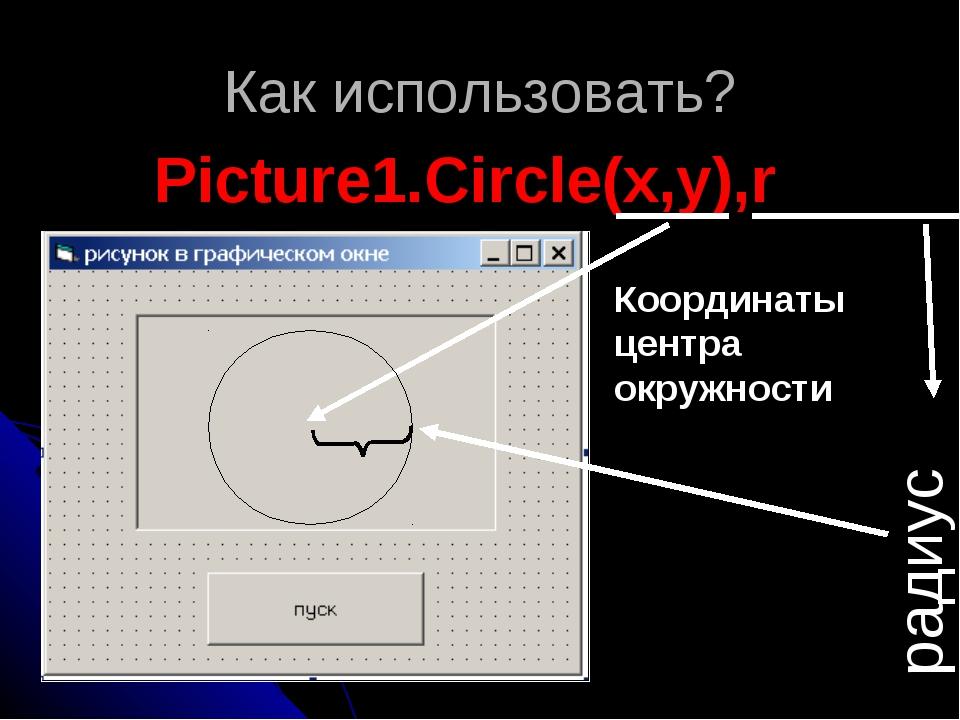 Как использовать? Picture1.Circle(x,y),r радиус Координаты центра окружности