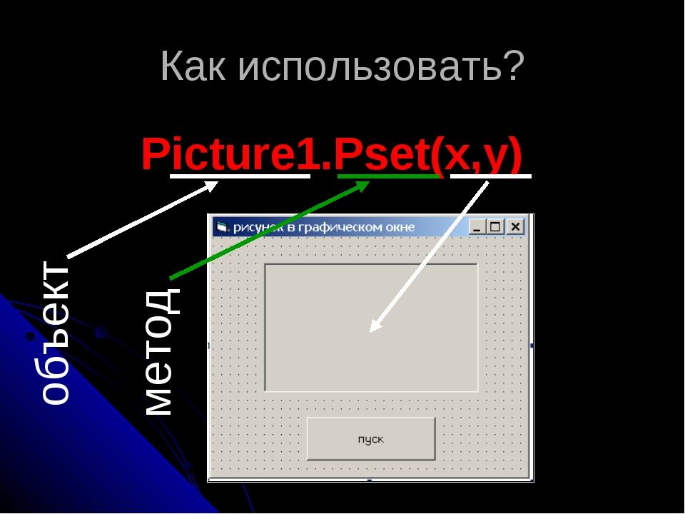 Как использовать? Picture1.Pset(x,y) объект метод