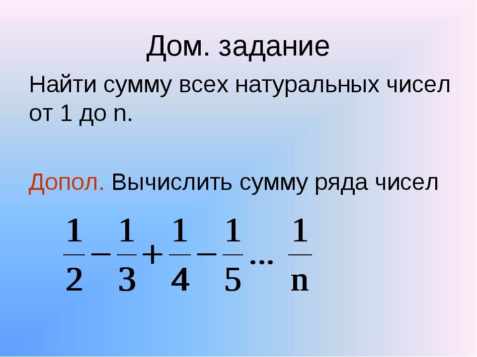 Дом. задание Найти сумму всех натуральных чисел от 1 до n. Допол. Вычислить с...
