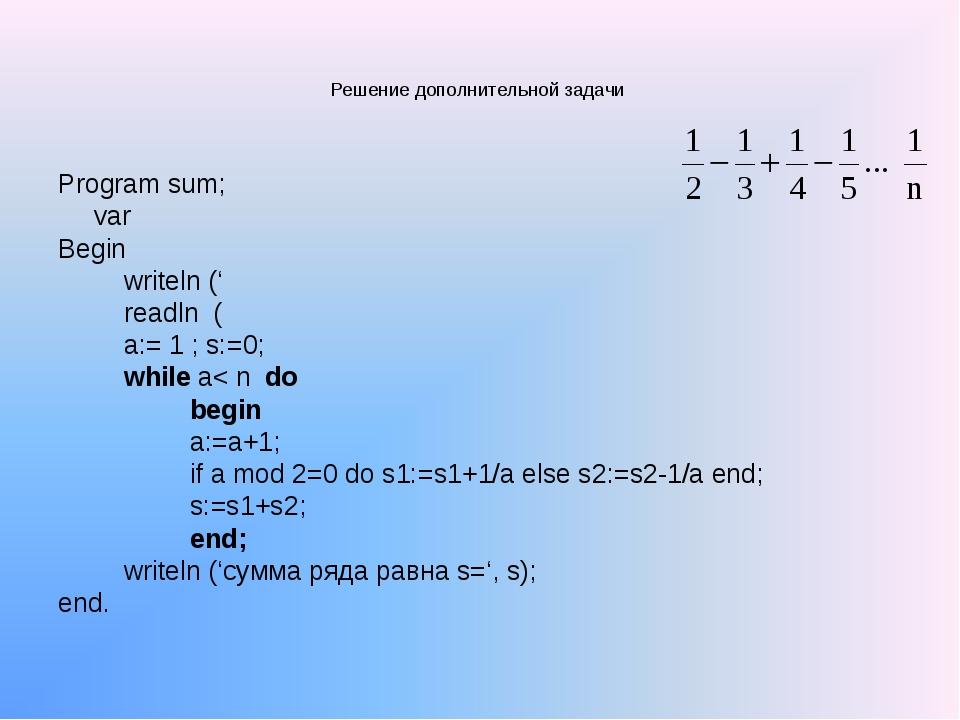 Решение дополнительной задачи Program sum; var Begin writeln (' readln ( a:=...