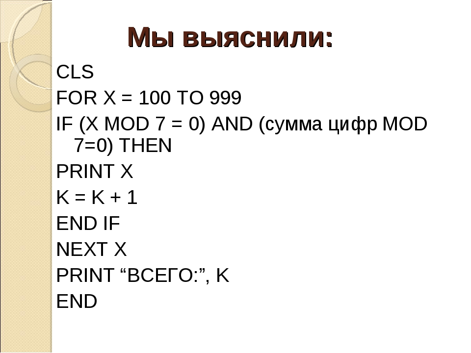 CLS FOR X = 100 TO 999 IF (X MOD 7 = 0) AND (сумма цифр MOD 7=0) THEN PRINT X...