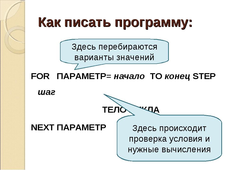 Как писать программу: FOR ПАРАМЕТР= начало TO конец STEP шаг ТЕЛО ЦИКЛА NEXT...