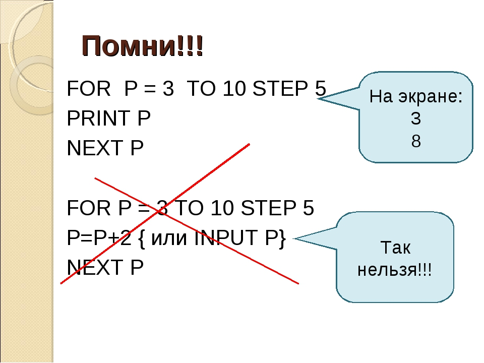 Помни!!! FOR P = 3 TO 10 STEP 5 PRINT P NEXT P FOR P = 3 TO 10 STEP 5 P=P+2 {...