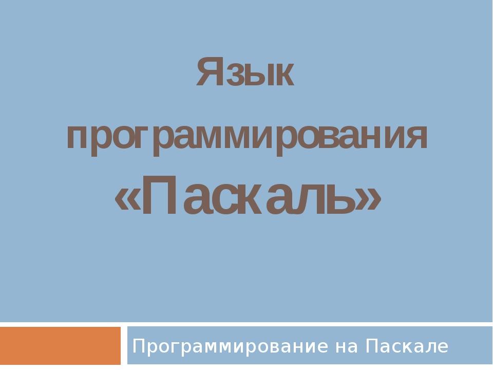 Язык программирования «Паскаль» Программирование на Паскале
