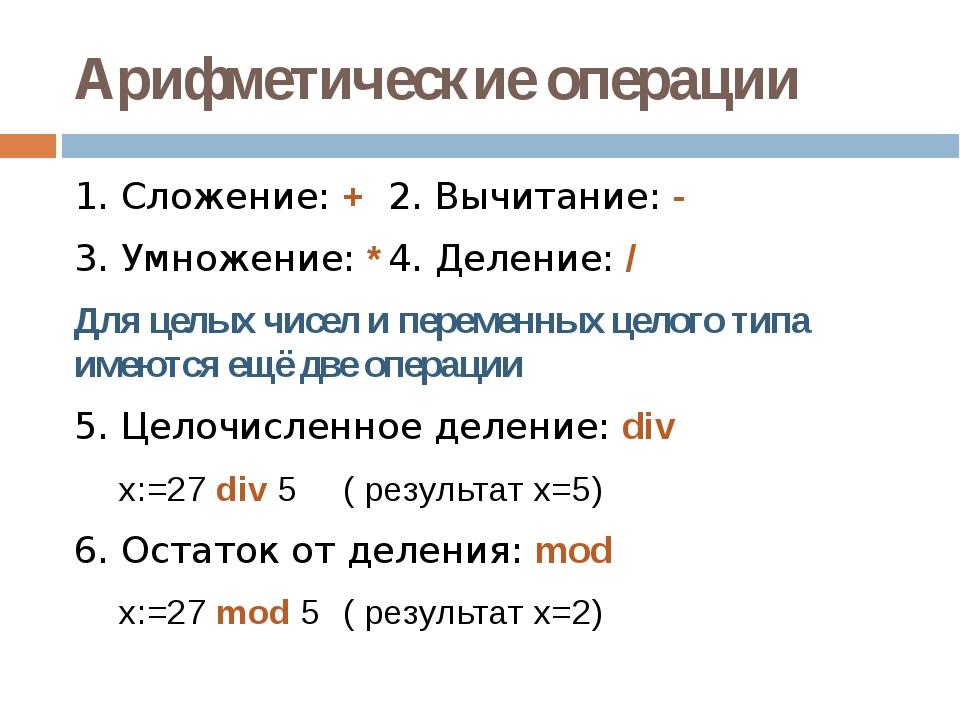 Арифметические операции 1. Сложение: +2. Вычитание: - 3. Умножение: *4. Д...