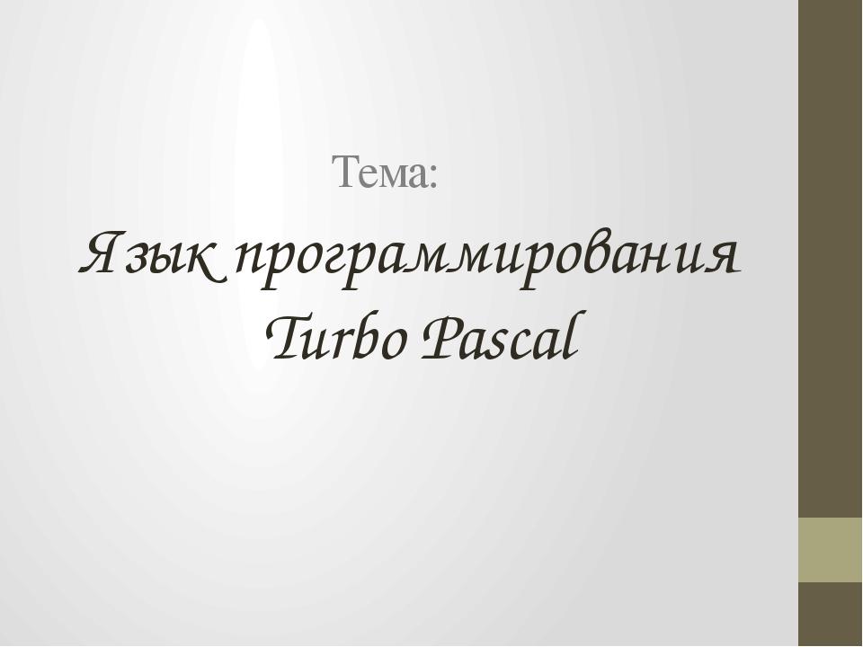 Язык программирования Turbo Pascal Тема: