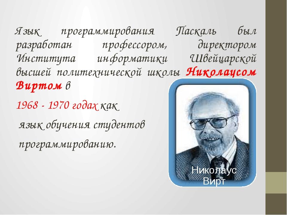 Язык программирования Паскаль был разработан профессором, директором Институт...