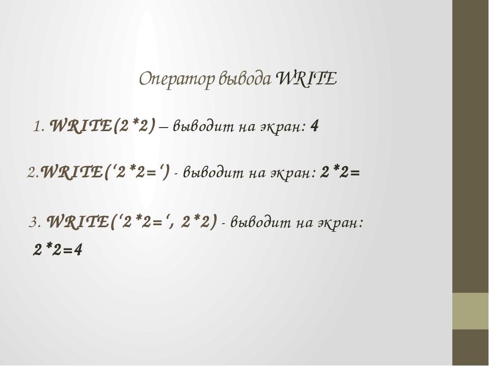 Оператор вывода WRITE 1. WRITE(2*2) – выводит на экран: 4 2.WRITE('2*2=') -...