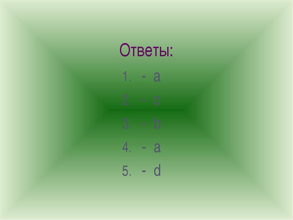 Ответы: - a - c - b - a - d