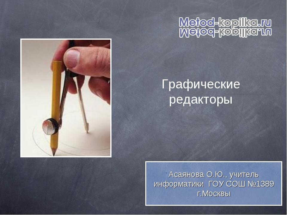 Графические редакторы Асаянова О.Ю., учитель информатики ГОУ СОШ №1389 г.Москвы