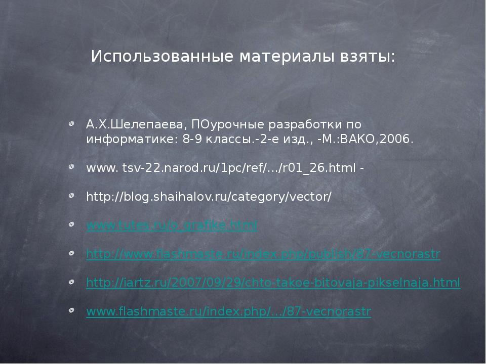 Использованные материалы взяты: А.Х.Шелепаева, ПОурочные разработки по информ...