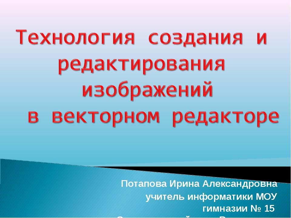 Потапова Ирина Александровна учитель информатики МОУ гимназии № 15 Советског...