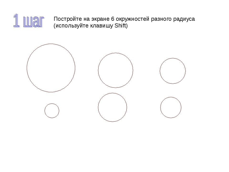 Постройте на экране 6 окружностей разного радиуса (используйте клавишу Shift)