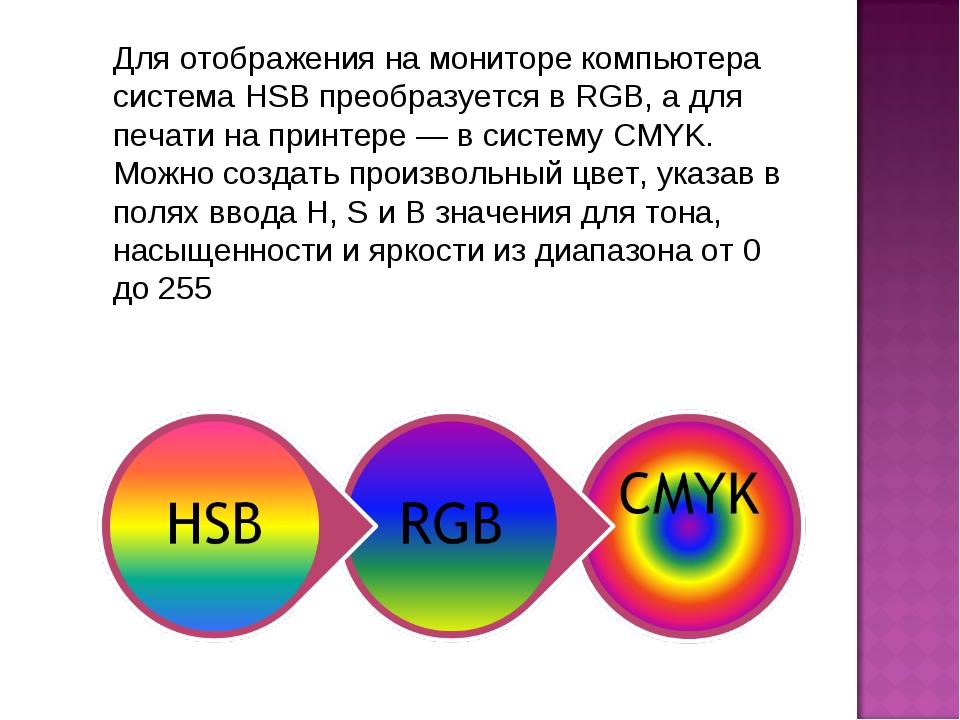 Для отображения на мониторе компьютера система HSB преобразуется в RGB, а для...