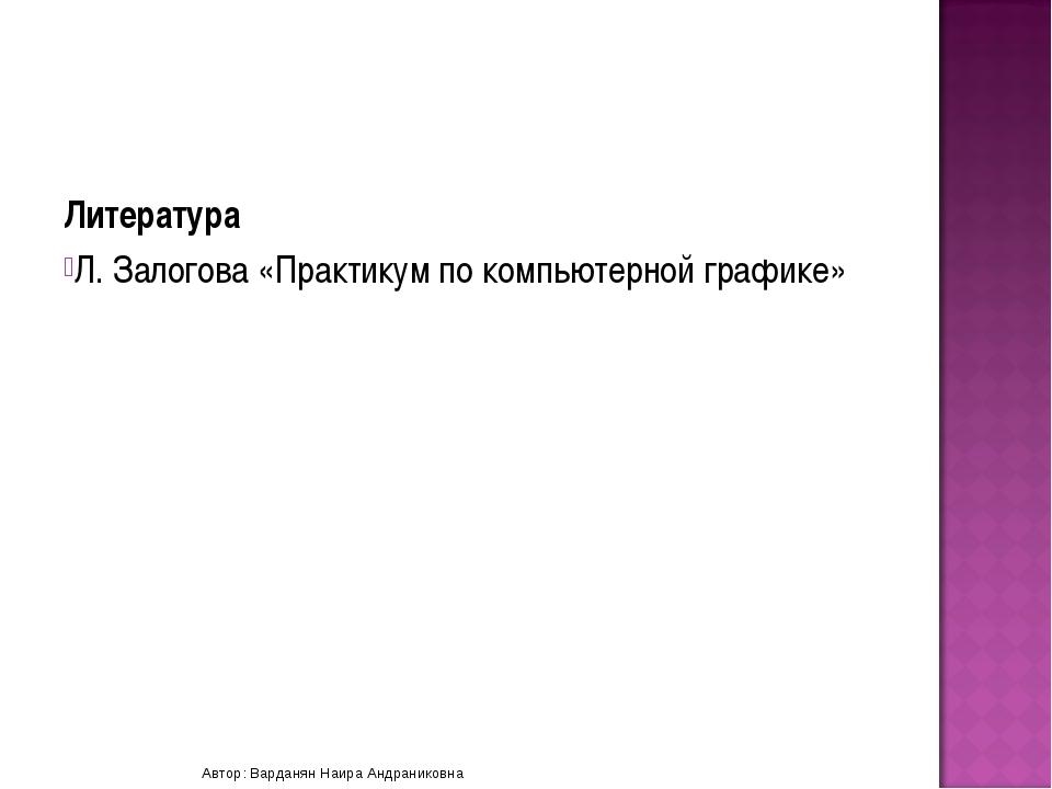 Литература Л. Залогова «Практикум по компьютерной графике» Автор: Варданян На...