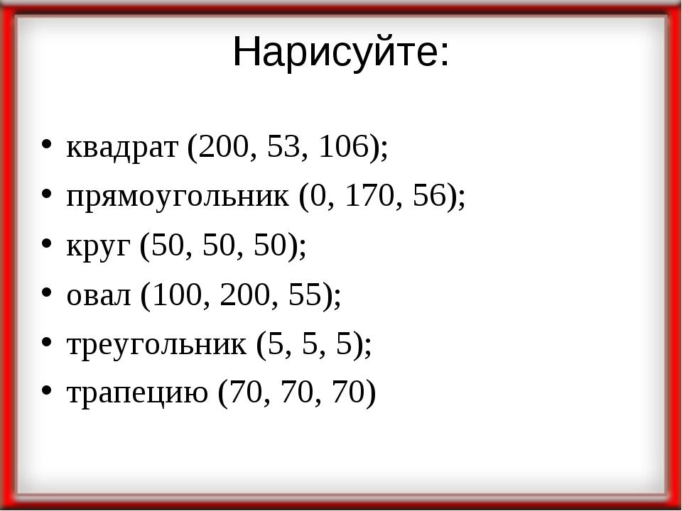Нарисуйте: квадрат (200, 53, 106); прямоугольник (0, 170, 56); круг (50, 50,...