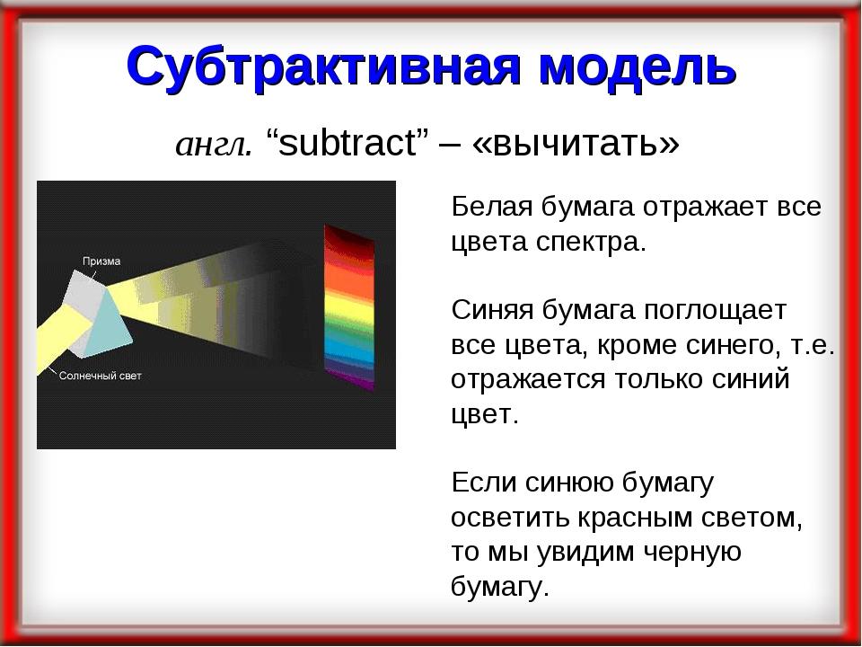 """Субтрактивная модель англ. """"subtract"""" – «вычитать» Белая бумага отражает все..."""