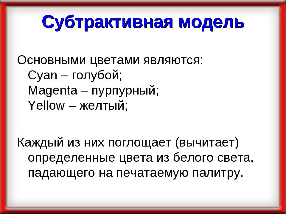 Субтрактивная модель Основными цветами являются: Cyan – голубой; Magenta – пу...