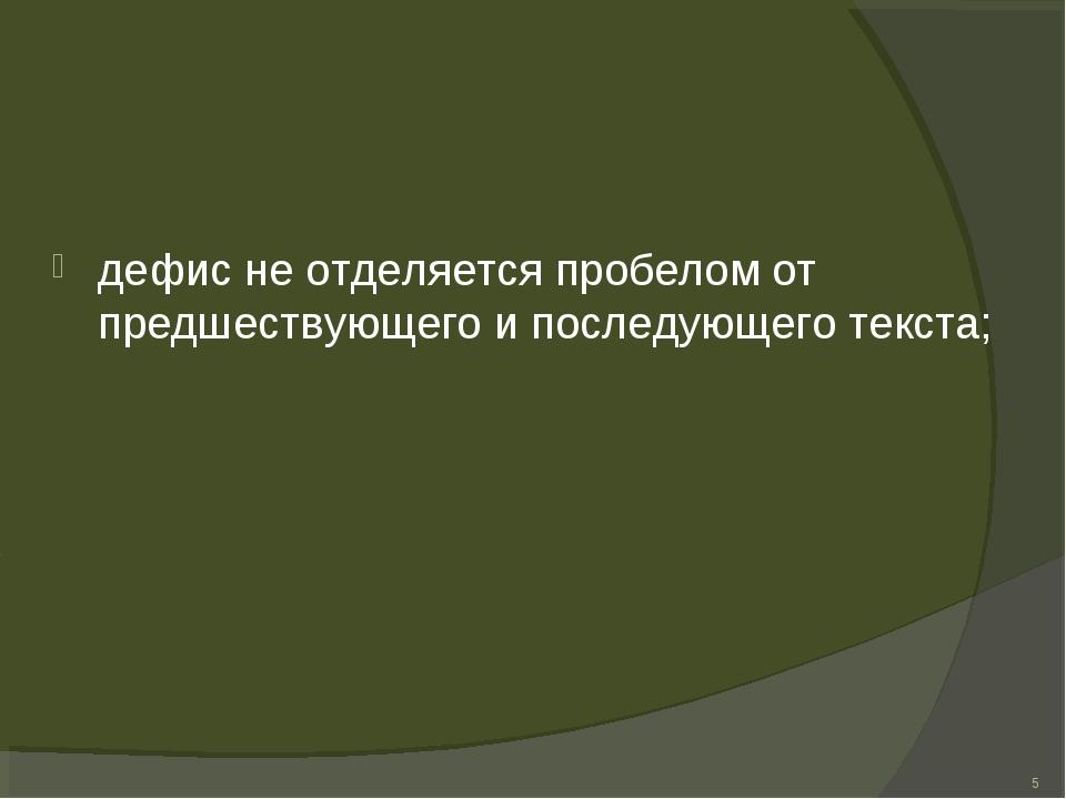 дефис не отделяется пробелом от предшествующего и последующего текста; *
