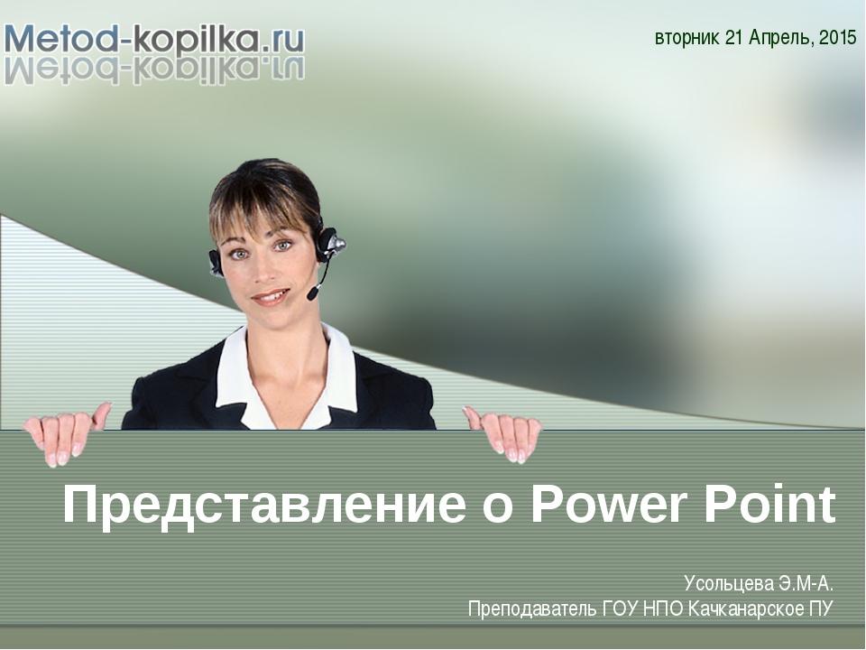 Представление о Power Point * Усольцева Э.М-А. Преподаватель ГОУ НПО Качканар...