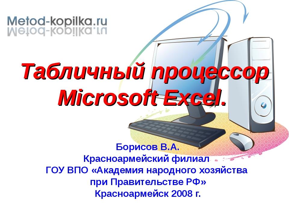 Табличный процессор Microsoft Excel. Борисов В.А. Красноармейский филиал ГОУ...