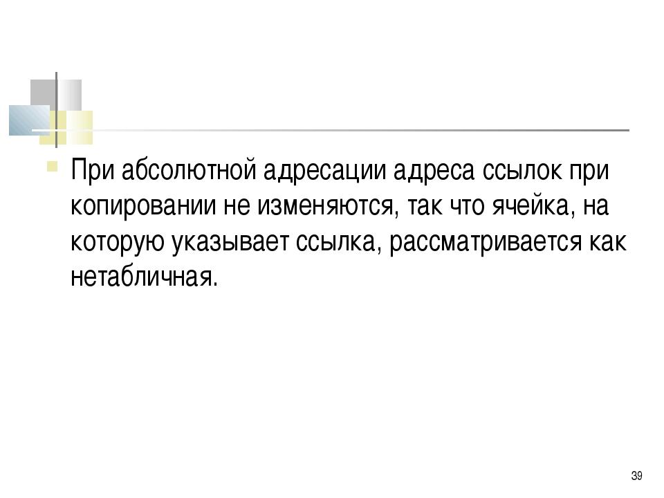 * При абсолютной адресации адреса ссылок при копировании не изменяются, так ч...