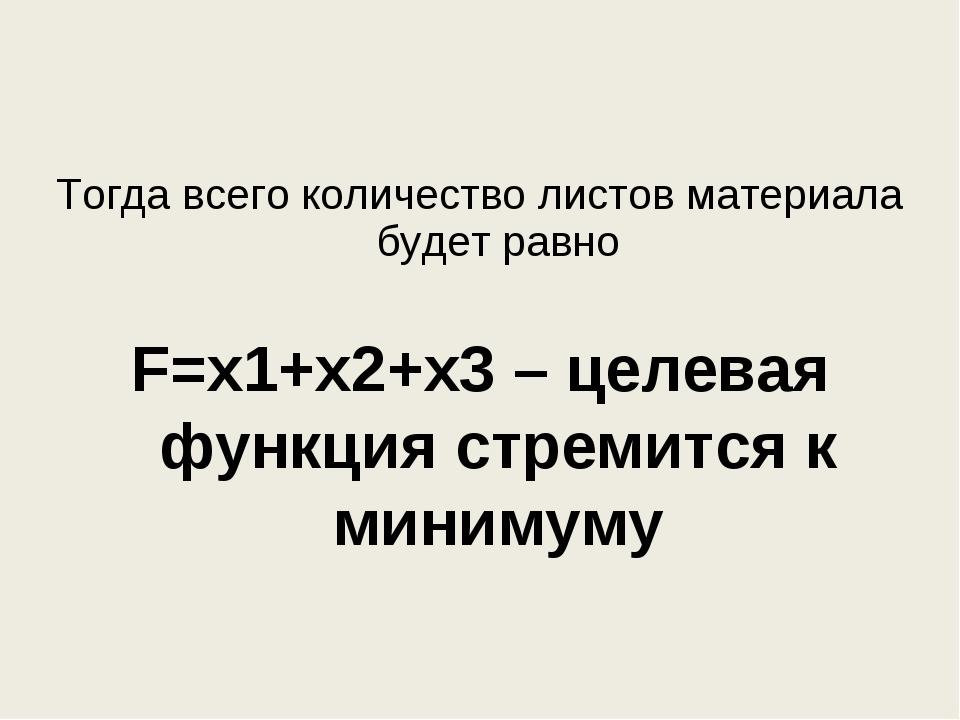 Тогда всего количество листов материала будет равно F=х1+х2+х3 – целевая функ...