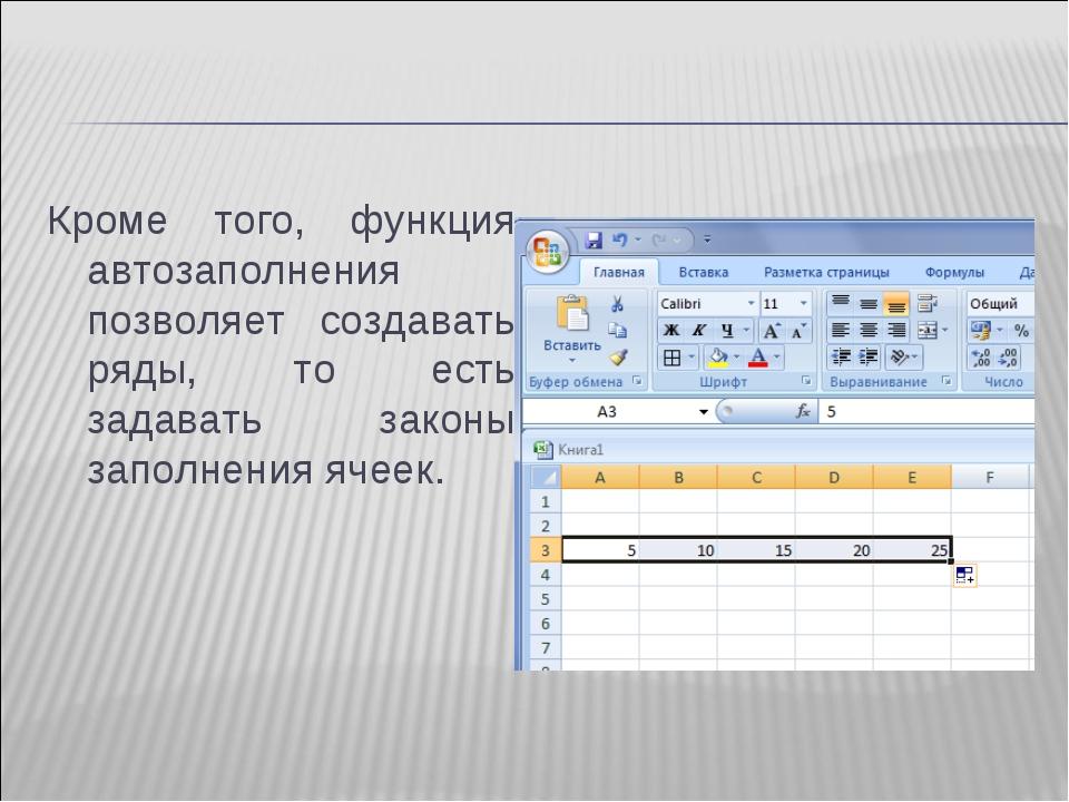 Кроме того, функция автозаполнения позволяет создавать ряды, то есть задавать...