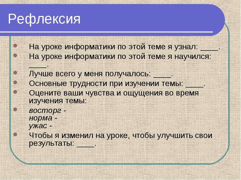 Рефлексия На уроке информатики по этой теме я узнал: ____. На уроке информати...
