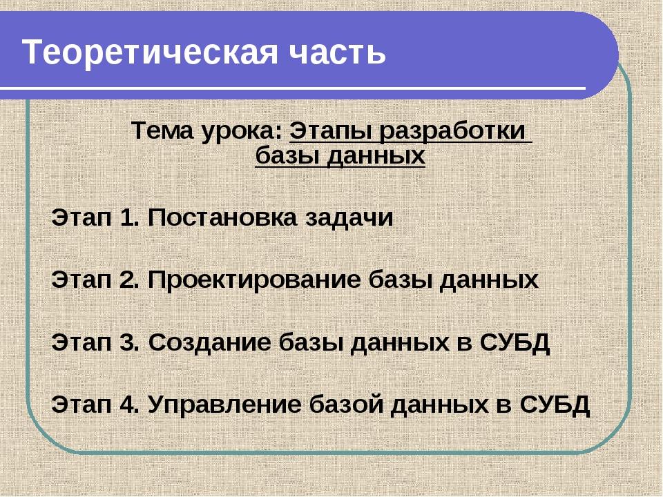 Теоретическая часть Тема урока: Этапы разработки базы данных Этап 1. Постано...